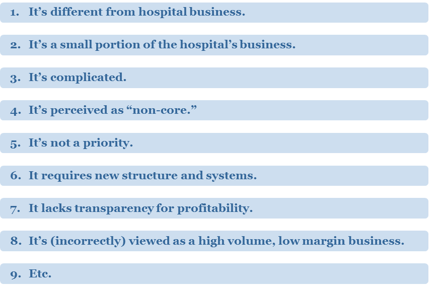 "Reasons Outreach is MisunderstoodOutreach is often misunderstood. Why? A myriad of reasons. 1. It's different from hospital business. 2. It's a small portion of the hospital's business. 3. It's complicated. 4. It's perceived as ""non-core."" 5. It's not a priority. 6. It requires new structure and systems. 7. It lacks transparency for profitability. 8. It's (incorrectly) viewed as a high volume, low margin business. 9. Etc."
